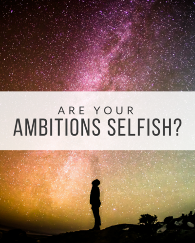 Are Your Ambitions Selfish?