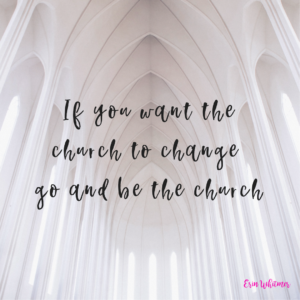 if you want the church to change go and be the church