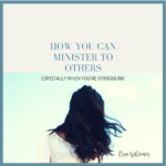 HOW YOU CAN MINISTER TO OTHERS ESPECIALLY WHEN YOU'RE STRUGGLING