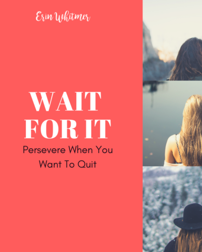 Wait For It: Persevere When You Want To Quit